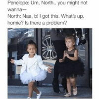 😂😂😂😂😂😂 pettypost pettyastheycome straightclownin hegotjokes jokesfordays itsjustjokespeople itsfunnytome funnyisfunny randomhumor northwest: Penelope: Um, North.. you might not  wanna  North: Naa, b! I got this. What's up,  homie? Is there a problem? 😂😂😂😂😂😂 pettypost pettyastheycome straightclownin hegotjokes jokesfordays itsjustjokespeople itsfunnytome funnyisfunny randomhumor northwest