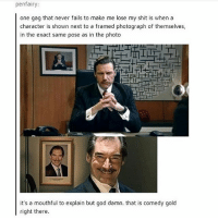 God, Memes, and Shit: penfairy:  one gag that never fails to make me lose my shit is when a  character is shown next to a framed photograph of themselves,  in the exact same pose as in the photo  it's a mouthful to explain but god damn. that is comedy gold  right there.