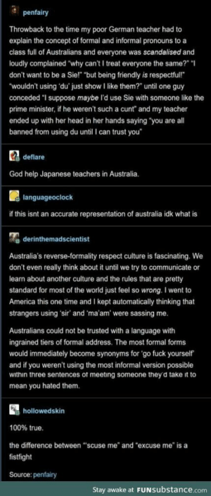 "AUSSIE AUSSIE AUSSIE OUI OUI OUI: penfairy  Throwback to the time my poor German teacher had to  explain the concept of formal and informal pronouns to a  class full of Australians and everyone was scandalised and  loudly complained ""why can't I treat everyone the same?"" ""  don't want to be a Sie!"" ""but being friendly is respectful!  ""wouldn't using du' just show I like them?"" until one guy  conceded ""I suppose maybe l'd use Sie with someone like the  prime minister, if he weren't such a cunt"" and my teacher  ended up with her head in her hands saying ""you are all  banned from using du until I can trust you  Cdeflare  God help Japanese teachers in Australia.  languageoclock  if this isnt an accurate representation of australia idk what is  derinthemadscientist  Australia's reverse-formality respect culture is fascinating. We  don't even really think about it until we try to communicate or  learn about another culture and the rules that are pretty  standard for most of the world just feel so wrong. I went to  America this one time and I kept automatically thinking that  strangers using 'sir' and 'ma'am' were sassing me.  Australians could not be trusted with a language with  ingrained tiers of formal address. The most formal forms  would immediately become synonyms for 'go fuck yourself  and if you weren't using the most informal version possible  within three sentences of meeting someone they'd take it to  mean you hated them.  hollowedskin  100% true.  the difference between ""scuse me"" and ""excuse me"" is a  fistfight  Source: penfairy  Stay awake at FUNSubstance.com AUSSIE AUSSIE AUSSIE OUI OUI OUI"