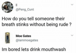 Bored, Funny, and Rude: @Peng Cunt  How do you tell someone their  breath stinks without being rude?  Moe Gates  @lammoegates  Im bored lets drink mouthwash