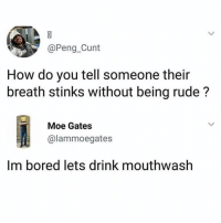 Bored, Funny, and Rude: @Peng_Cunt  How do you tell someone their  breath stinks without being rude?  Moe Gates  @lammoegates  Im bored lets drink mouthwash It works