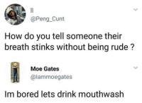 Bored, Rude, and Cunt: @Peng_Cunt  How do you tell someone their  breath stinks without being rude?  Moe Gates  @lammoegates  Im bored lets drink mouthwash