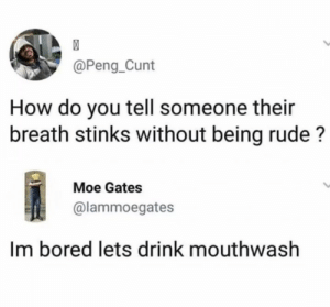 Bored, Memes, and Rude: @Peng_Cunt  How do you tell someone their  breath stinks without being rude?  Moe Gates  @lammoegates  Im bored lets drink mouthwash