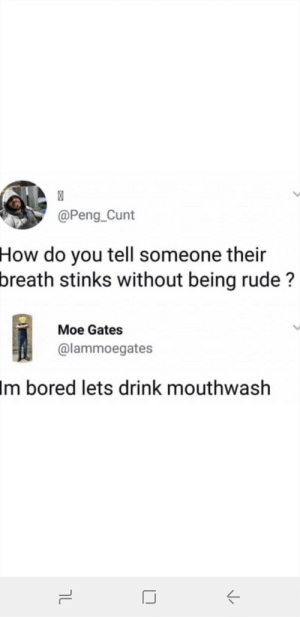 Bored, Rude, and Cunt: @Peng_Cunt  How do you tell someone their  breath stinks without being rude ?  Moe Gates  @lammoegates  Im bored lets drink mouthwash Me irl