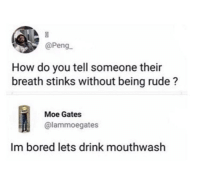 Bored, Rude, and Moe.: @Peng  How do you tell someone their  breath stinks without being rude?  Moe Gates  @lammoegates  Im bored lets drink mouthwash Me_irl