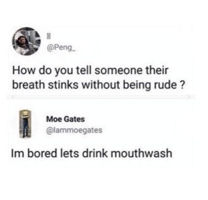 Bored, Dank, and Memes: @Peng  How do you tell someone their  breath stinks without being rude?  Moe Gates  @lammoegates  Im bored lets drink mouthwash Me_irl by zookil123 MORE MEMES