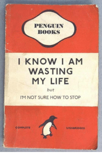 me irl: PENGUIN  BOOKS  I KNOW I AM  WASTING  MY LIFE  but  IM NOT SURE HOW TO STOP  С OMPLETE  UNABRIDGED me irl