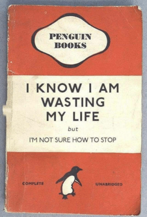 Me irl by fullmetalnerd97 MORE MEMES: PENGUIN  BOOKS  I KNOW I AM  WASTING  MY LIFE  but  I'M NOT SURE HOW TO STOP  COMPLETE  UNABRIDGED Me irl by fullmetalnerd97 MORE MEMES