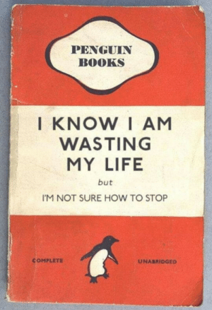 me_irl: PENGUIN  BOOKS  KNOW I AM  WASTING  MY LIFE  but  I'M NOT SURE HOW TO STOP  COMPLETE  UNABRIDGED me_irl