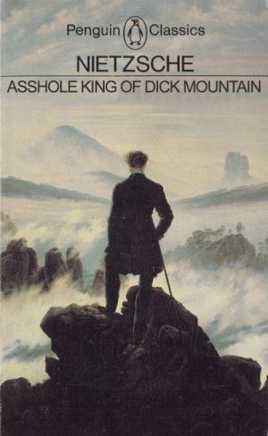 laurenftagn:  when you gaze into the abyss, the abyss is like whoa calm down there edgelord : Penguin Classics  NIETZSCHE  ASSHOLE KING OF DICK MOUNTAIN laurenftagn:  when you gaze into the abyss, the abyss is like whoa calm down there edgelord
