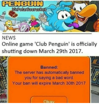 """Memes, 🤖, and Club Penguin: PENGUIN  NEWS  Online game 'Club Penguin' is officially  shutting down March 29th 2017.  Banned:  The server has automatically banned  you for saying a bad word.  Your ban will expire March 30th 2017  Okay  shit n The funniest thing is people correcting me saying sweaty with """"sweety"""" bruh it is spelled SWEETIE if you're gonna correct me at least spell it right"""