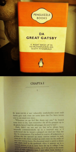 "srsfunny:  I Found My Next Bookhttp://srsfunny.tumblr.com/: PENGUIZZLE  BOOKS  DA  GREAT GATSBY  F. RIGHT BACK UP IN  YO MUTHAFUCKIN ASS.  SCOTT FITZGERALD  CНAPTA I  IN MAH LIL'ER n' mo' vulnerable muthafuckin years mah  daddy gave malı crazy ass some lyrics dat I've been turmin  over in my mimd ever since.  ""Whenever yo ass feel like dissin any one,"" he busted  some lyrics ta me, ""just remember dat all tha gangstas up in  dis ghetto haven't had the advantages dat you've had.""  Dude didn't say any mo' yo, but we've always been  unusually communicatizzle up in a reserved way, n' I  understood dat he meant a pimped out deal mo' tha dat  shit. In consequence, I'm inclined ta reserve all judgments, a  g-thang dat has opened up many curious natures ta mah  crazy ass n' also done cooked up mah crazy ass tha sucka of  not a few veteran bores. Da abnomal mind is quick ta detect  and attach itsell ta dis qualitizzle when it appears up in a  tiomal person, n' so it came bout dat up in college I was  unjustly accused of bein a sucka, cuz I was privy ta tha secret  griefz of wild, unkuown men, I aint talkin' bout chicken n'  gravy binteh M. srsfunny:  I Found My Next Bookhttp://srsfunny.tumblr.com/"