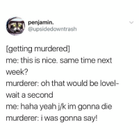 Nothing better than joking before death-in the face of death <3: penjamin.  @upsidedowntraslh  [getting murdered]  me: this is nice. same time next  week?  murderer: oh that would be lovel-  wait a second  me: haha yeah j/k im gonna die  murderer: i was gonna say! Nothing better than joking before death-in the face of death <3