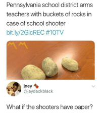 "Dank, Meme, and School: Pennsylvania school district arms  teachers with buckets of rocks in  case of school shooter  bit.ly/2GOREC #1 OTV  joey  @jaydackblack  What if the shooters have paper? <p>School shooter ? Throw rocks….duh…. via /r/dank_meme <a href=""https://ift.tt/2GWzCpi"">https://ift.tt/2GWzCpi</a></p>"