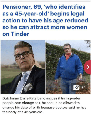Sex, Tinder, and Transgender: Pensioner, 69, 'who identifies  as a 45-year-old' begins legal  action to have his age reduced  so he can attract more women  on Tinder  I O  +4  Dutchman Emile Ratelband argues if transgender  people cam change sex, he should be allowed to  change his date of birth because doctors said he has  the body of a 45-year-old. Im speechless 😂