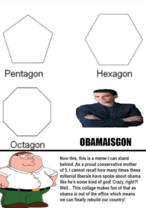Crazy, God, and How Many Times: Pentagon  Hexagon  OBAMAISGON  Octagon  Now this, this is a meme I can stand  behind. As a proud conservative mother  of 5, I cannot recall how many times these  millenial liberals have spoke about obama  like he's some kind of god! Crazy, right?!  Well.. This collage makes fun of that as  obama is out of the office which means  finally rebuild our country!  we can Obama is gone