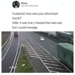 Complete ignorance by tforpatato MORE MEMES: Penzy  @CyhiThePencer  Husband: how was your drive back  home?  Wife: It was fine, I missed the main exit  but I could manage. Complete ignorance by tforpatato MORE MEMES