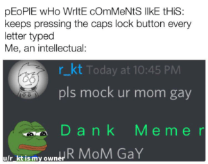 Dank, Reddit, and Today: pEoPIE wHo WrltE cOmMeNtS IlkE tHiS:  keeps pressing the caps lock button every  letter typed  Me, an intellectual:  r_kt Today at 10:45 PM  pls mock ur mom gay  Memer  Dank  R MoM GaY  u/r kt is my owner  4 Probably posted here already