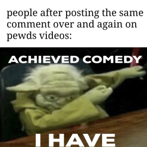 Videos, Comedy, and Comment: people after posting the same  comment over and again on  pewds videos:  ACHIEVED COMEDY  IHAVE i know its basically over. im fashionably late!