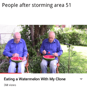 srsfunny:Have you seen my alein?: People after storming area 51  Eating a Watermelon With My Clone  3M views srsfunny:Have you seen my alein?