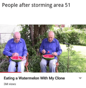 watermelon: People after storming area 51  Eating a Watermelon With My Clone  3M views