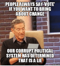 Lies Memes: PEOPLE ALINAYS SAY VOTE  FYOU WANT TO BRING  ABOUT CHANGE  OUR CORRUPT POLITICAL  SYSTEMIHAS DETERMINED  THAT IS A LIE  memes.COM