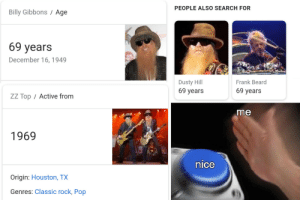 Beard, Dank, and Memes: PEOPLE ALSO SEARCH FOR  Billy Gibbons / Age  69 years  December 16, 1949  Dusty Hill  69 years  Frank Beard  69 years  ZZ Top / Active fronm  me  1969  nice  Origin: Houston, TX  Genres: Classic rock, Pop Theyve been waiting 50 years for this by WazaSLoL MORE MEMES