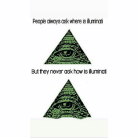 Sad: People always ask where is illuminati  But they never ask how is iluminat Sad