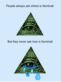 People always ask where is illuminati  But they never ask how is illuminati