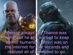 Ultron was right: People always ay Thanos was  ight but he stil wanted to keep  Fof humanity. Ultron was on  the internet for five seconds and  realized all of heeded to go. Ultron was right