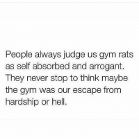 Gym, Arrogant, and Hell: People always judge us gym rats  as self absorbed and arrogant.  They never stop to think maybe  the gym was our escape from  hardship or hell. F*ck what people think. . @officialdoyoueven 👈