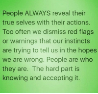 People ALWAYS reveal their  true selves with their actions.  Too often we dismiss red flags  or warnings that our instincts  are trying to tell us in the hopes  we are wrong. People are who  they are. The hard part is  knowing and accepting it. facts truth HappySunday🙏👼😇 kingsandqueensonly👑 knowing accepting revelations