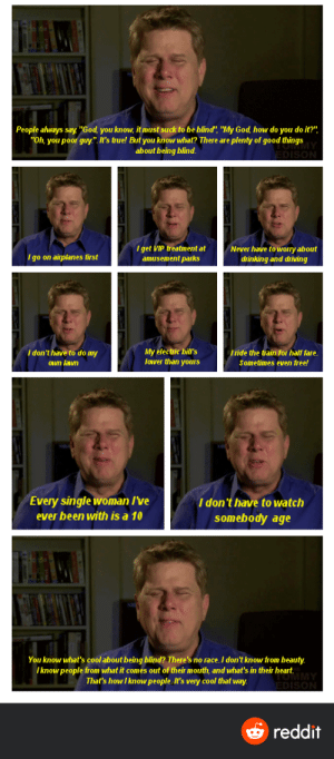 "awesomacious:  Blind man explains some of the best parts of his blindness: People always say, ""God, you know, it must suck to be blind"", ""My God, how do you do it?"",  ""Oh, you poor guy."". It's true! But you know what? There are plenty of good things  about being blind.  I get VIP treatment at  amusement parks  Never have to wvorry about  I go on airplanes first  drinking and driving  I don't have to do my  My electric bill's  lower than yours  Tride the train for half fare.  Own lawn  Sometimes even free!  Every single woman I've  I don't have to watch  somebody age  ever been with is a 10  You know what's cool about being blind? There's no race. I don't know from beauty.  I know people from what it comes out of their mouth, and what's in their heart.  That's howI know people. It's very cool that way.  reddit awesomacious:  Blind man explains some of the best parts of his blindness"