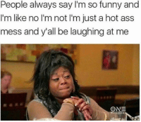 true life https://t.co/sFPsn0k8Ez: People always say I'm so funny and  I'm like no I'm not I'm just a hot ass  mess and y'all be laughing at me true life https://t.co/sFPsn0k8Ez