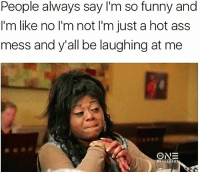 People always say I'm so funny and  I'm like no I'm not I'm just a hot ass  mess and y'all be laughing at me  89 All aboard the hot mess express😅