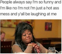 true life: People always say I'm so funny and  I'm like no l'm not l'm just a hot ass  mess and y'all be laughing at me  ONE true life