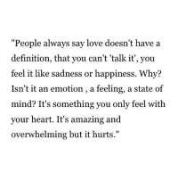"Love, Definition, and Heart: ""People always say love doesn't have a  definition, that you can't 'talk it', you  feel it like sadness or happiness. Why?  Isn't it an emotion, a feeling, a state of  mind? It's something you only feel with  your heart. It's amazing and  overwhelming but it hurts."""