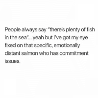 "Yeah, Fish, and Plenty of Fish: People always say ""there's plenty of fish  in the sea'.. yeah but I've got my eye  fixed on that specific, emotionally  distant salmon who has commitment  issues. Why. Am. I. Like. This."