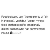 "Funny, Memes, and Yeah: People always say ""there's plenty of fish  in the sea""... yeah but I've got my eye  fixed on that specific, emotionally  distant salmon who has commitment  issues. sarcasm only SarcasmOnly"