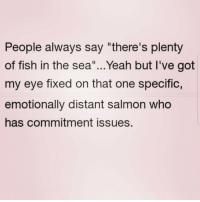 "Dad, Yeah, and Fish: People always say ""there's plenty  of fish in the sea""...Yeah but l've got  my eye fixed on that one specific,  emotionally distant salmon who  has commitment issues. And that salmons dad..."