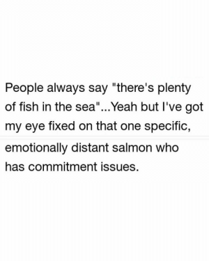 "Tinder, Yeah, and Fish: People always say ""there's plenty  of fish in the sea""...Yeah but I've got  my eye fixed on that one specific  emotionally distant salmon who  has commitment issues. And I only see freakin guppies on tinder https://t.co/7svcRB5Yu2"