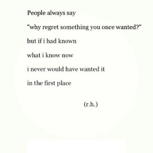 """Regret, Never, and Net: People always say  """"why regret something you once wanted?""""  but if i had known  what i know now  i never would have wanted it  in the first place  r.h https://iglovequotes.net/"""