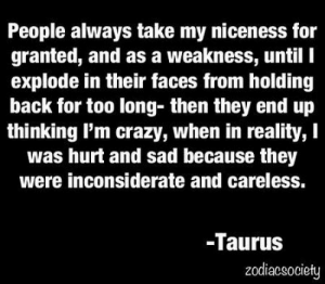 Crazy, Free, and Horoscope: People always take my niceness for  granted, and as a weakness, until I  explode in their faces from holding  back for too long- then they end up  thinking I'm crazy, when in reality, I  was hurt and sad because they  were inconsiderate and careless.  -Taurus  zodiacsociety June 21, You have a specific style and your choice of partners is not always in accordance with expectations of your ….. . .... FULL HOROSCOPE: http://horoscope-daily-free.net