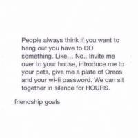 Goals, Memes, and Pets: People always think if you want to  hang out you have to DO  something. Like... No.. Invite me  over to your house, introduce me to  your pets, give me a plate of Oreos  and your wi-fi password. We can sit  together in silence for HOURS  friendship goals