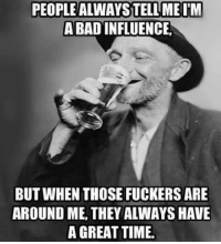 Check us out at Rude, Crude, and Lewd Humor: PEOPLE ALWAYSTELLMEIM  ABAD INFLUENCE  BUT WHEN THOSE FUCKERS ARE  AROUND ME, THEY ALWAYS HAVE  A GREAT TIME. Check us out at Rude, Crude, and Lewd Humor