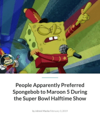 Spongebob  Maroon 5: People Apparently Preferred  Spongebob to Maroon 5 During  the Super Bowl Halftime Show  by Johnni Macke February 3, 2019 Spongebob  Maroon 5