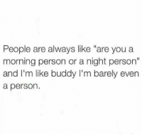 "You, Person, and Buddy: People are always like ""are you a  morning person or a night person""  and I'm like buddy I'm barely even  a person."