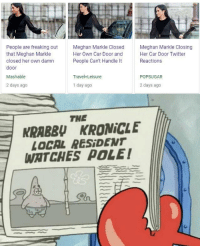 Local Meghan watches pole: People are freaking  that Meghan Markle  closed her own damn  door  Mashable  2 days ago  Meghan Markle Closed  Her Own Car Door and  People Can't Handle It  Meghan Markle Closing  Her Car Door Twitter  Reactions  Travel+Leisure  POPSUGAR  1 day ago  2 days ago  THE  KRABBU KRONİCLE  LOCAL RESİDENT  WATCHES POLE! Local Meghan watches pole