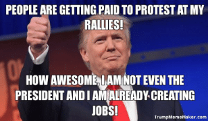 OOPS: Meme Shows Trump Isn't Even the President and He's Already ...: PEOPLE ARE GETTING PAID TO PROTEST AT MY  RALLIES!  HOW AWESOME, LAMNOT EVEN THE  PRESIDENT AND IAM ALREADY CREATING  JOBS!  TrumpMemeMaker.com OOPS: Meme Shows Trump Isn't Even the President and He's Already ...