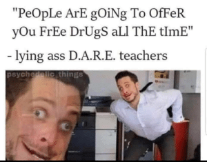 "Ali, Ass, and Dank: ""PeOpLe ArE gOiNg To OfFeR  yOu FrEe DrUgS aLI ThE tlmE""  lying ass D.A.R.E. teachers  psychedelic things  Pers Maybe not all the time by Nymphohippo MORE MEMES"